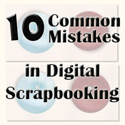 10 Common Mistakes in Digital Scrapbooking