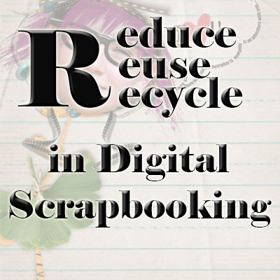 Reduce, Reuse and Recycle in Digital Scrapbooking
