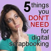 5 things you DON'T need for digital scrapbooking