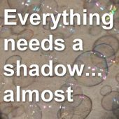 Everything needs a shadow… almost