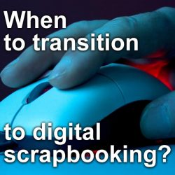 When to transition to digital scrapbooking?