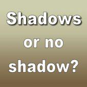 Shadows or no shadow