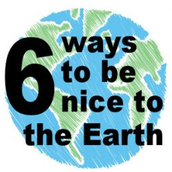6 ways to be nice to the Earth